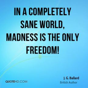 Ballard - In a completely sane world, madness is the only ...