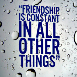 """Friendship is constant in all other things"""""""