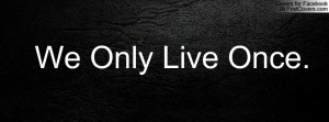 We Only Live Once Profile Facebook Covers