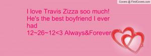 love travis zizza soo much! he's the best boyfriend i ever had 12~26 ...