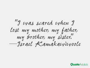 was scared when I lost my mother, my father, my brother, my sister ...