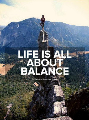 Life is all about balance Picture Quote #1