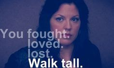 You fought. You loved. You lost. Walk tall.