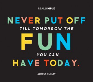 ... till tomorrow the fun you can have today.