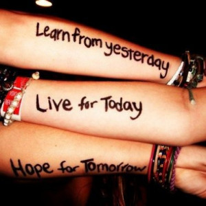 Learn from yesterday, live for today, hope for tomorrow