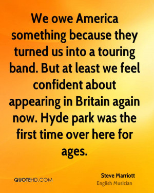 We owe America something because they turned us into a touring band ...