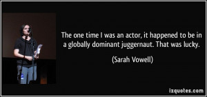... be in a globally dominant juggernaut. That was lucky. - Sarah Vowell