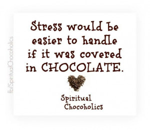 Stress would be easier to handle if it was covered with chocolate!