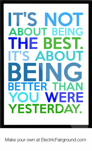 ... best. It's about being better than you were yesterday. Framed Quote