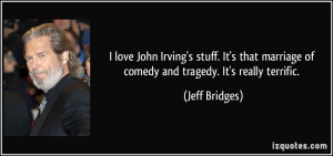 ... marriage of comedy and tragedy. It's really terrific. - Jeff Bridges