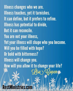 Illness WILL change you. We cannot prevent the changes but we can ...