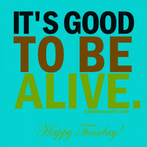 Life quotes for Tuesday – It's good to be alive