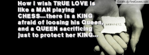 How I wish TRUE LOVE is like a MAN playing CHESS...there is a KING ...