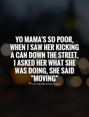 Yo mama's so poor, when I saw her kicking a can down the street, I ...