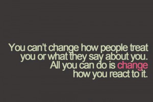You can't change how people treat you or what they say about you