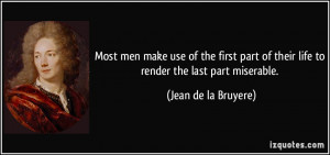 ... of their life to render the last part miserable. - Jean de la Bruyere