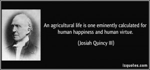 An agricultural life is one eminently calculated for human happiness ...