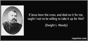 ... me, ought I not to be willing to take it up for Him? - Dwight L. Moody