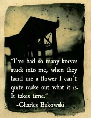 ve had so many knives stuck into me, when they hand me a flower I ...