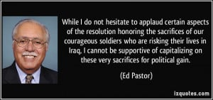 ... capitalizing on these very sacrifices for political gain. - Ed Pastor