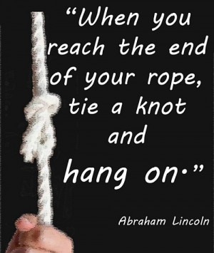 When You Reach The End Of Your Rope, Tie a Knot And Hang On""