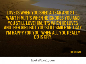 you shed a tear and still want him, it's when he ignores you and you ...