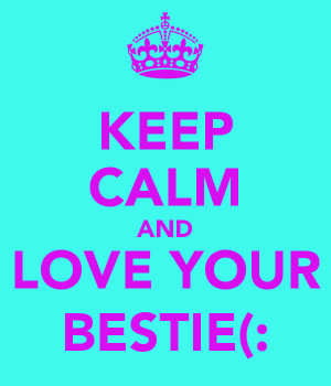 KEEP CALM AND LOVE YOUR BESTIE(: