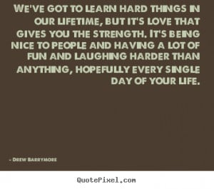Love quotes - We've got to learn hard things in our lifetime,..