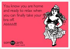 ... ready to relax when you can finally take your bra off. Ahhhh!!!! More