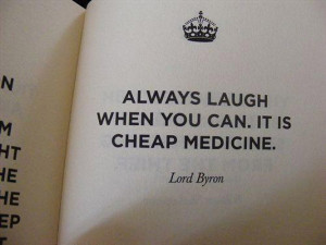 Always laugh when you can.It is cheap medicine.