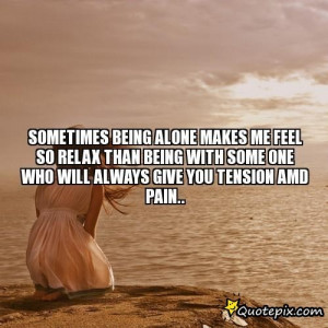 Sad Sayings About Being Alone Sometimes being alone makes me
