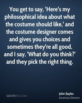 John Sayles - You get to say, 'Here's my philosophical idea about what ...