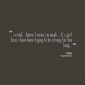 ... just bcos i have been trying to be strong for too long... Gemie Sei