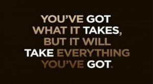 ... Takes,But It Will Take Everything You've Got ~ Inspirational Quote