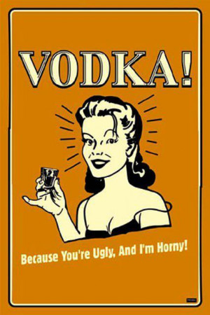 alcohol, funny, horny, ugly, vodka