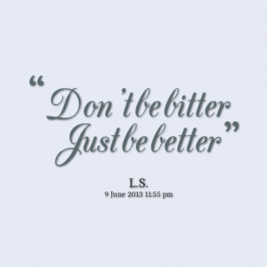 Quotes Picture: don't be bitter just be better