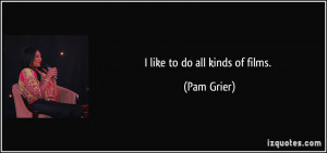 like to do all kinds of films. - Pam Grier