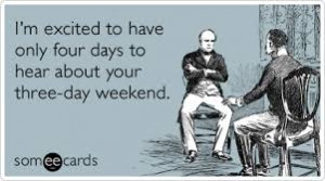 ... Only Four Days To Hear About Your Three-Day Weekend. - Boss Day Quotes