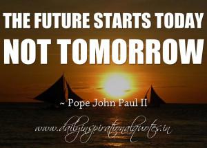 ... starts today, not tomorrow. ~ Pope John Paul II ( Inspiring Quotes