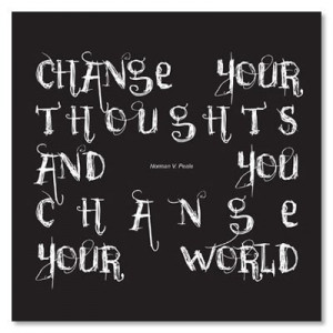 ... your thoughts and --- you change your world. Norman Vincent Peale