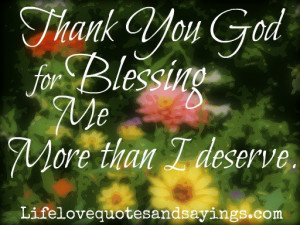 Thank You God for Blessing me more than I deserve .