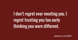 regret ever meeting you. I regret trusting you too early thinking you ...