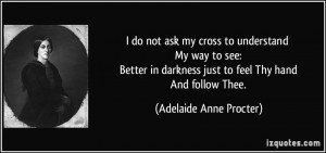 not ask my cross to understand My way to see: Better in darkness just ...