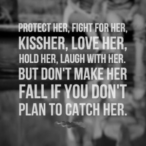 her, kiss her, love her, hold her, laugh with her. But don't make her ...
