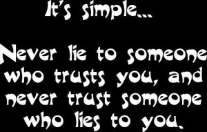 simple never lie to someone who trusts you and never trust someone ...