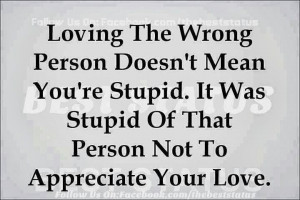 ... 're stupid. It was stupid of that person not to appreciate your love