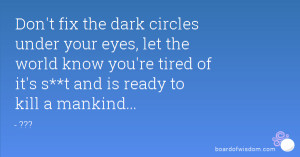 Tired Eyes Quotes Circles under your eyes