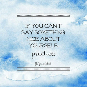 If you can't say something nice about yourself- practice.