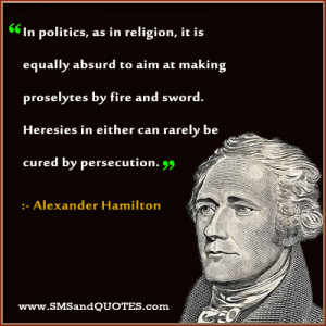 """... In Either Can Rarely Be Cured By Persecution. """" - Alexander Hamilton"""