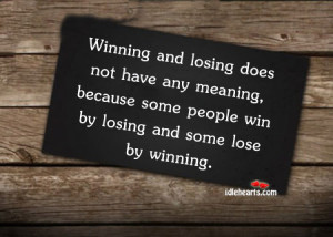 and losing does not have any meaning because some people win by losing ...